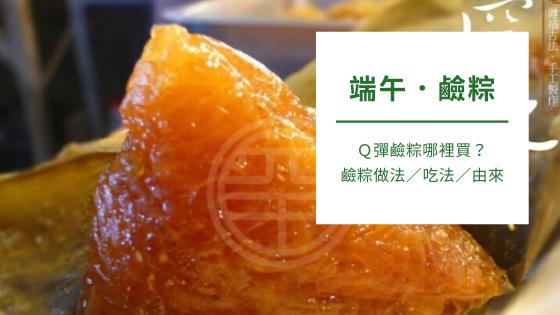 端午.鹼粽|Q彈鹼粽哪裡買?鹼粽做法/吃法/由來懶人包!
