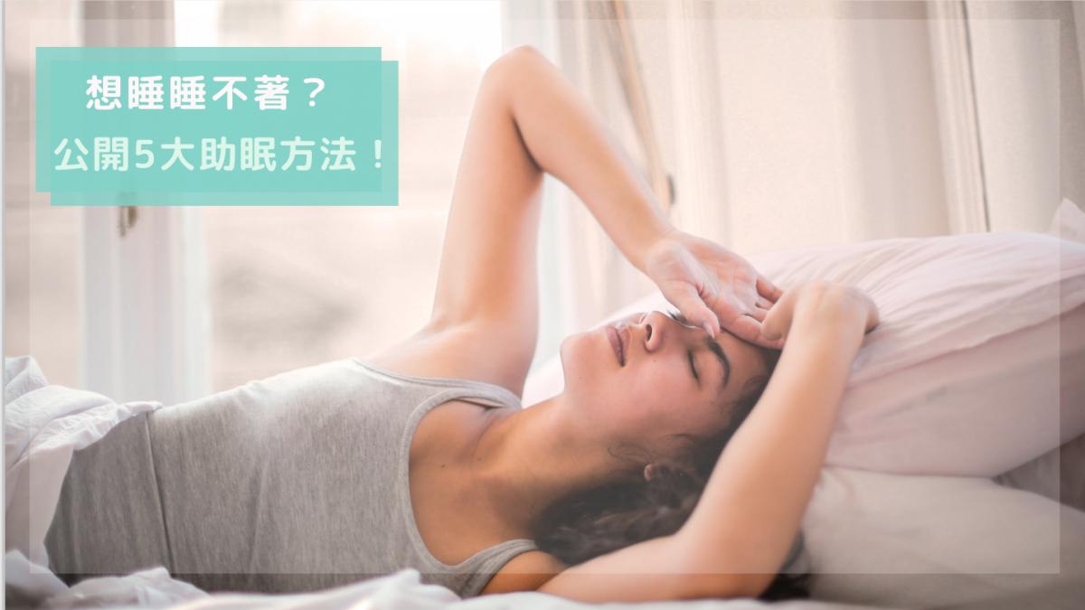想睡睡不著怎麼辦?失眠者必看的 5 種助眠方法,今晚一起睡個好覺吧!