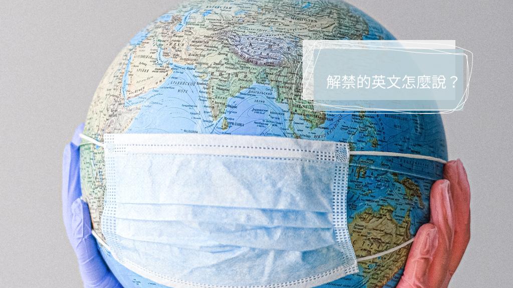 解禁的英文怎麼說/單字有什麼?從台灣防疫解禁帶你讀英文報導!