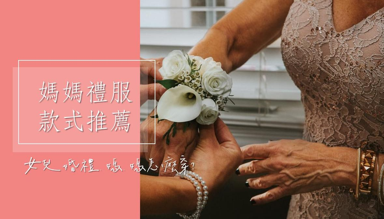 漂亮媽媽禮服篇!女兒結婚媽媽穿什麼?媽媽婆婆晚禮服、旗袍款式推薦